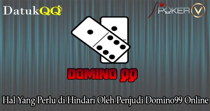 Hal Yang Perlu di Hindari Oleh Penjudi Domino99 Online