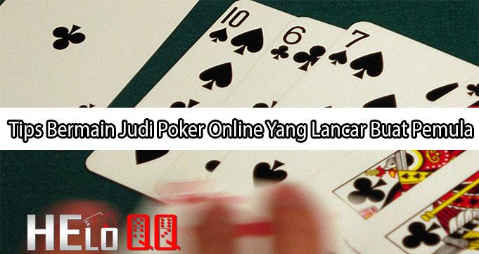 Tips Bermain Judi Poker Online Yang Lancar Buat Pemula